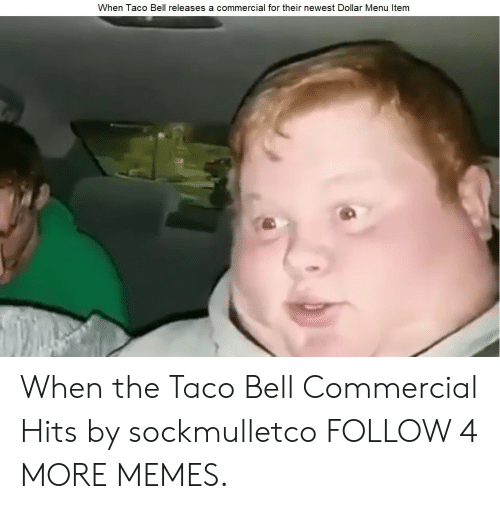 Dollar Menu: When Taco Bell releases a commercial for their newest Dollar Menu Item When the Taco Bell Commercial Hits by sockmulletco FOLLOW 4 MORE MEMES.