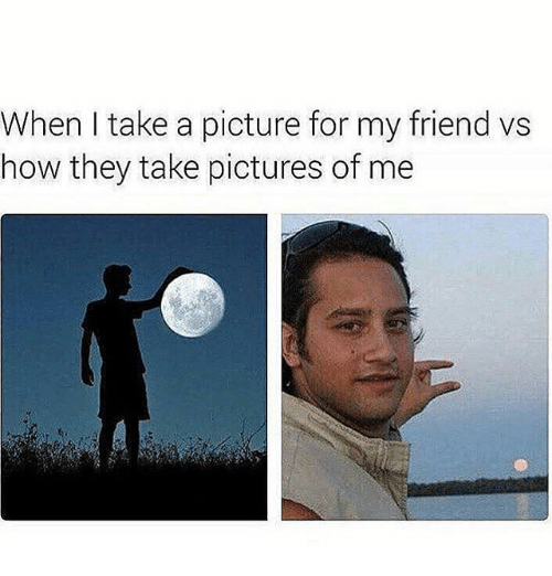 Memes, Pictures, and A Picture: When take a picture for my friend vs  how they take pictures of me