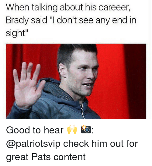 "brady: When talkingabout his careeer,  Brady said ""I don't see any end in  Sight"" Good to hear 🙌 📸: @patriotsvip check him out for great Pats content"