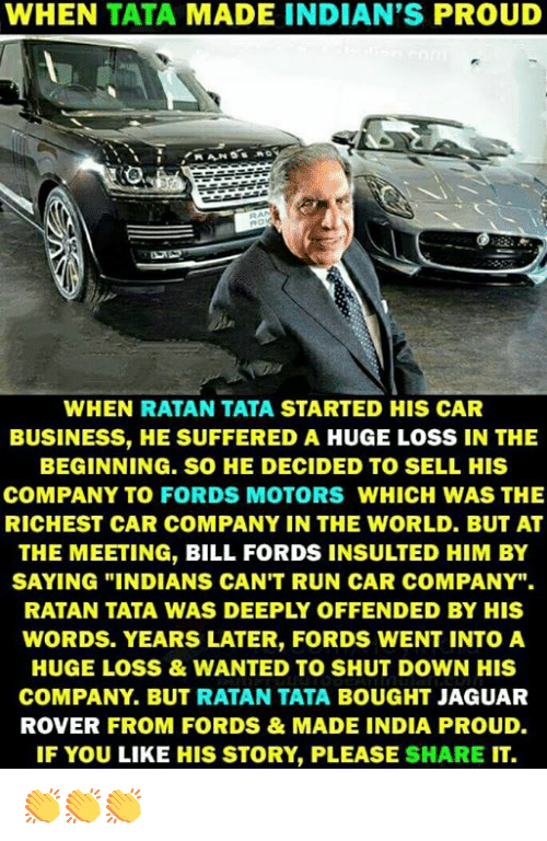 "Fords: WHEN TATA MADE INDIAN'S PROUD  WHEN RATAN TATA STARTED HIS CAR  BUSINESS, HE SUFFERED A HUGE LOSS IN THE  BEGINNING. SO HE DECIDED TO SELL HIS  COMPANY TO FORDS MOTORS WHICH WAS THE  RICHEST CAR COMPANY IN THE WORLD. BUT AT  THE MEETING, BILL FORDS INSULTED HIM BY  SAYING ""INDIANS CAN'T RUN CAR COMPANY"".  RATAN TATA WAS DEEPLY OFFENDED BY HIS  WORDS. YEARS LATER, FORDS WENT INTOA  HUGE LOSS&WANTED TO SHUT DOWN HIS  COMPANY. BUT RATAN TATA BOUGHT JAGUAR  ROVER FROM FORDS&MADE INDIA PROUD.  IF YOU LIKE HIS STORY, PLEASE SHARE IT. 👏👏👏"