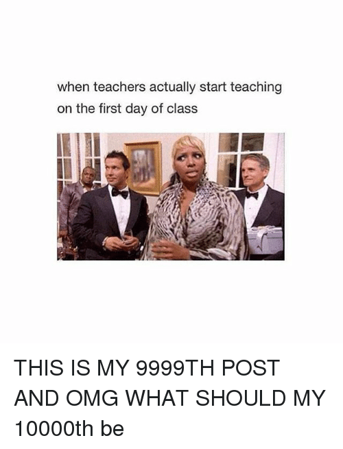 Omg, Teacher, and Girl Memes: when teachers actually start teaching  on the first day of class THIS IS MY 9999TH POST AND OMG WHAT SHOULD MY 10000th be