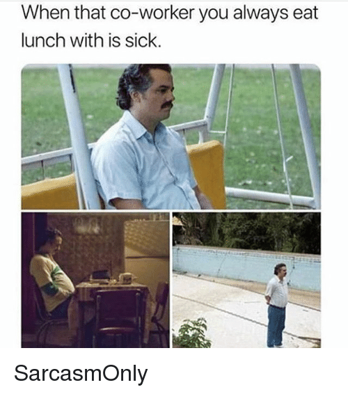 Funny, Memes, and Sick: When that co-worker you always eat  lunch with is sick.  IE SarcasmOnly