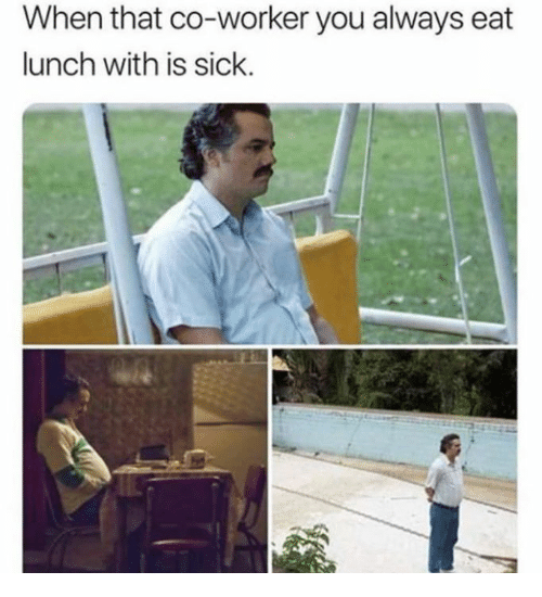 Dank, Sick, and 🤖: When that co-worker you always eat  lunch with is sick.