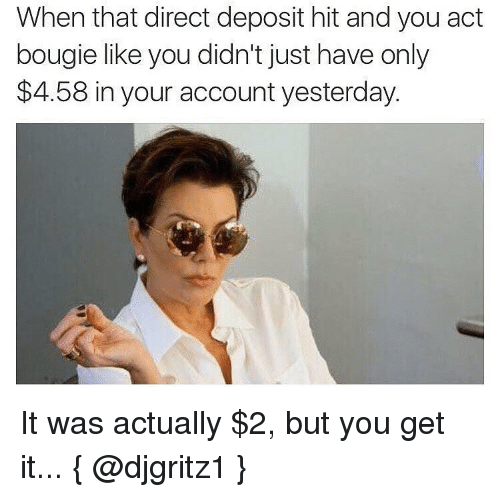 Girl Memes, Acting, and Accounting: When that direct deposit hit and you act  bougie like you didn't just have only  $4.58 in your account yesterday. It was actually $2, but you get it... { @djgritz1 }