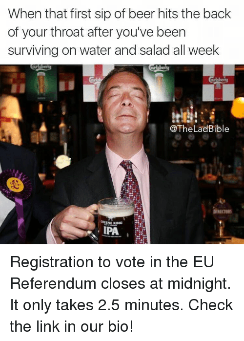 SIZZLE: When that first sip of beer hits the back  of your throat after you've been  surviving on water and salad all week  @The LadBible  GREENE KING  IPA Registration to vote in the EU Referendum closes at midnight. It only takes 2.5 minutes. Check the link in our bio!