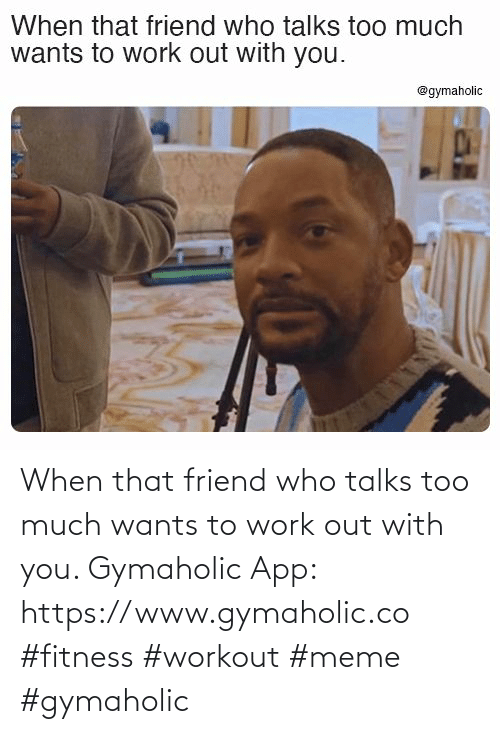Friend Who: When that friend who talks too much wants to work out with you.  Gymaholic App: https://www.gymaholic.co  #fitness #workout #meme #gymaholic