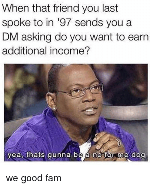 Fam, Good, and Dank Memes: When that friend you last  spoke to in '97 sends you a  DM asking do you want to earn  additional income?  yea, thats gunna be a no for me dog we good fam