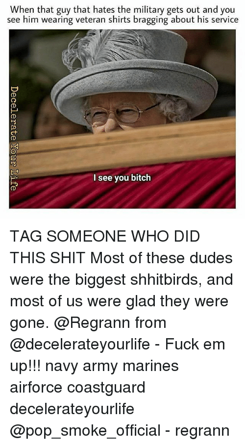 Bitch, Memes, and Pop: When that guy that hates the military gets out and you  see him wearing veteran shirts bragging about his service  8  2  1  I see you bitch TAG SOMEONE WHO DID THIS SHIT Most of these dudes were the biggest shhitbirds, and most of us were glad they were gone. @Regrann from @decelerateyourlife - Fuck em up!!! navy army marines airforce coastguard decelerateyourlife @pop_smoke_official - regrann