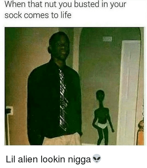 Memes, Alien, and 🤖: When that nut you busted in your  sock comes to life Lil alien lookin nigga👽