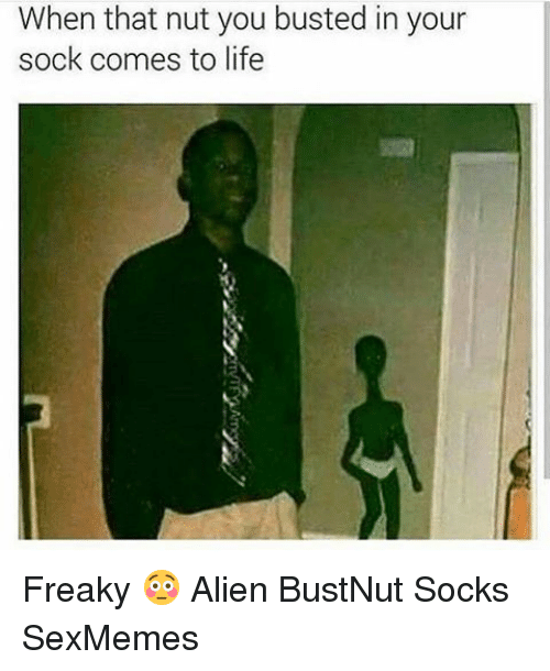 Memes, 🤖, and Nuts: When that nut you busted in your  sock comes to life Freaky 😳 Alien BustNut Socks SexMemes