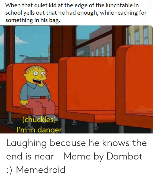 The End Is Near Meme: When that quiet kid at the edge of the lunchtable in  school yells out that he had enough, while reaching for  something in his bag.  (chuckles)  I'm in danger Laughing because he knows the end is near - Meme by Dombot :) Memedroid