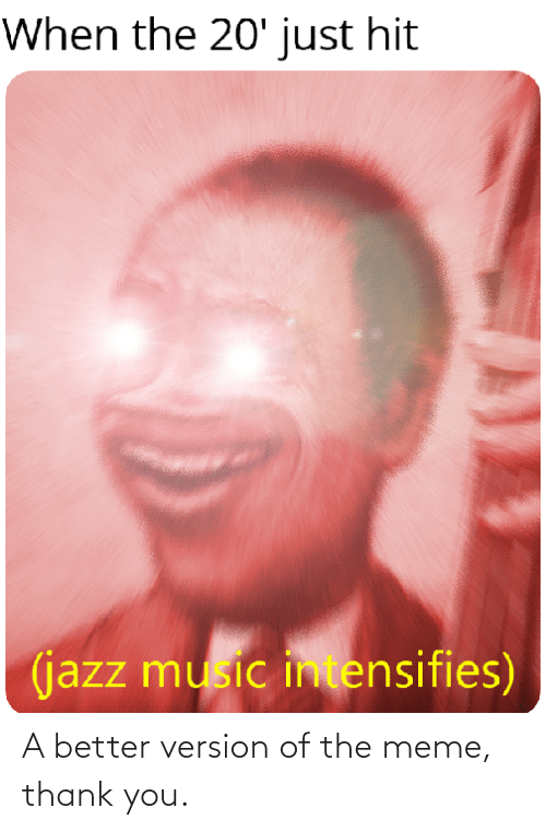 Meme Thank You: When the 20' just hit  (jazz music intensifies) A better version of the meme, thank you.