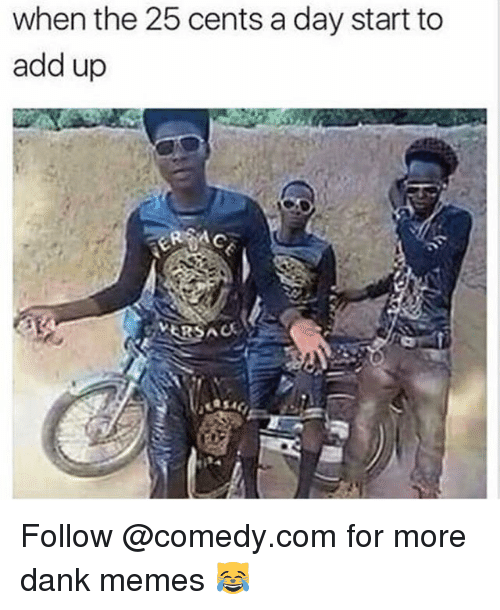 Dankly: when the 25 cents a day start to  add up  VERSAC Follow @comedy.com for more dank memes 😹