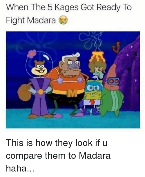 memes: When The 5 Kages Got Ready To  Fight Madara  DO This is how they look if u compare them to Madara haha...