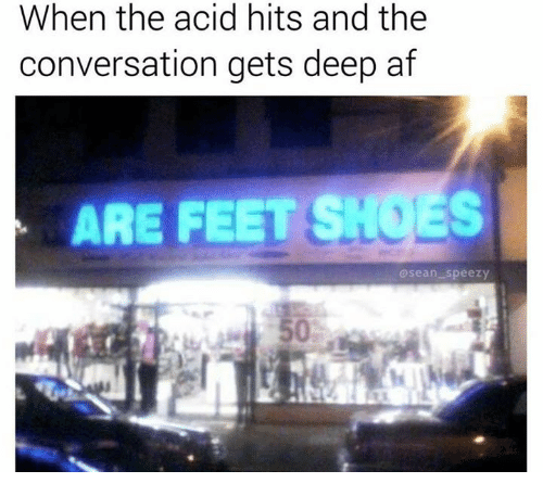 Af, Shoes, and Are Feet Shoes: When the acid hits and the  conversation gets deep af  ARE FEET SHOES  asean speezy  50