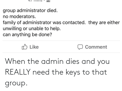 the keys: When the admin dies and you REALLY need the keys to that group.