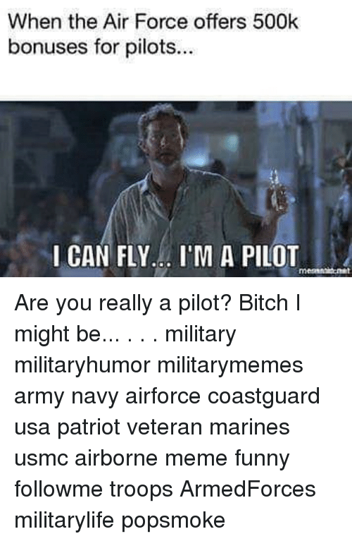 Bitch, Funny, and Meme: When the Air Force offers 500k  bonuses for pilots..  I CAN FLY... I'M A PILOT  rnm Are you really a pilot? Bitch I might be... . . . military militaryhumor militarymemes army navy airforce coastguard usa patriot veteran marines usmc airborne meme funny followme troops ArmedForces militarylife popsmoke