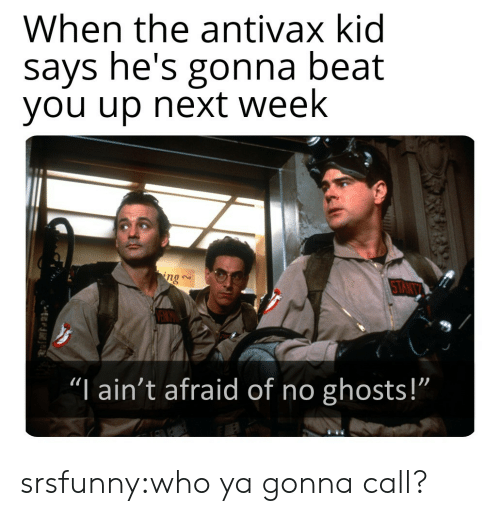 """Tant: When the antivax kid  says he's gonna beat  you up next week  ng  TANT  """"I ain't afraid of no ghosts!""""  1 srsfunny:who ya gonna call?"""