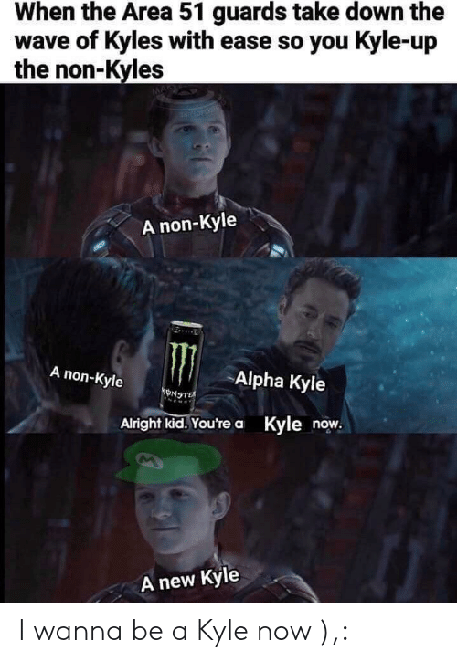 alpha: When the Area 51 guards take down the  wave of Kyles with ease so you Kyle-up  the non-Kyles  THIRLOTOSE  A non-Kyle  A non-Kyle  Alpha Kyle  ONSTE  Alright kid.You're a Kyle now.  new Kyle  A I wanna be a Kyle now ),: