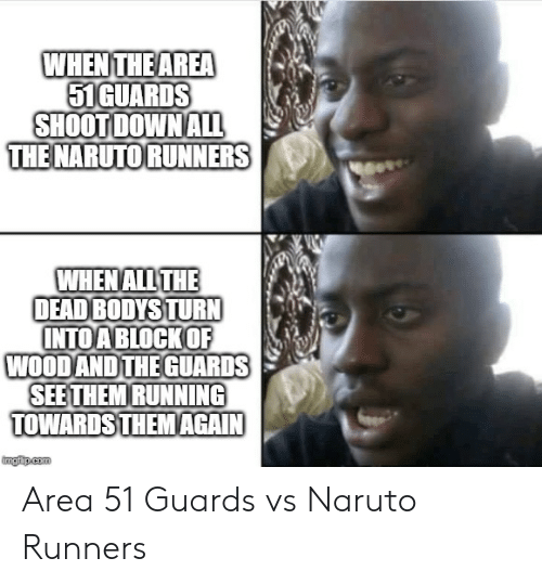 runners: WHEN THE AREA  51GUARDS  SHOOT DOWN ALL  THE NARUTO RUNNERS  WHEN ALL THE  DEAD BODYS TURN  INTOA BLOCKOF  WOOD AND THE GUARDS  SEE THEM RUNNING  TOWARDS THEM AGAIN  imgiup.com Area 51 Guards vs Naruto Runners