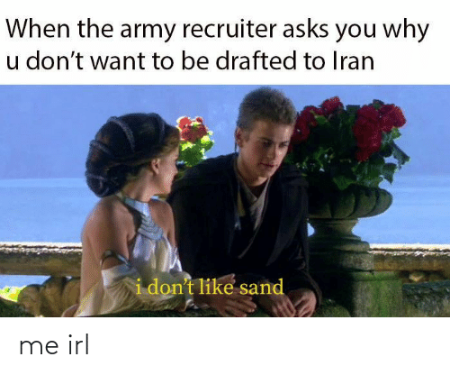 Army Recruiter: When the army recruiter asks you why  u don't want to be drafted to Iran  i don't like sand me irl