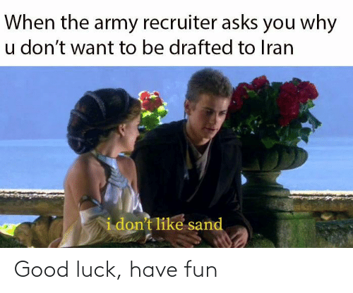Army Recruiter: When the army recruiter asks you why  u don't want to be drafted to Iran  i don't like sand Good luck, have fun