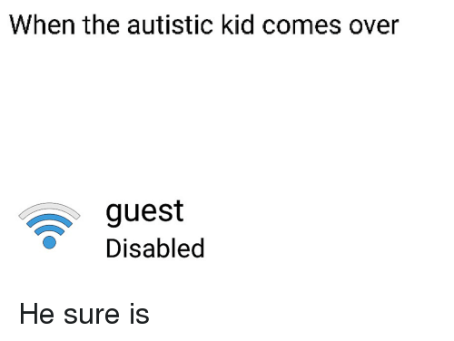 When The Autistic Kid: When the autistic kid comes over  guest  Disabled <p>He sure is</p>
