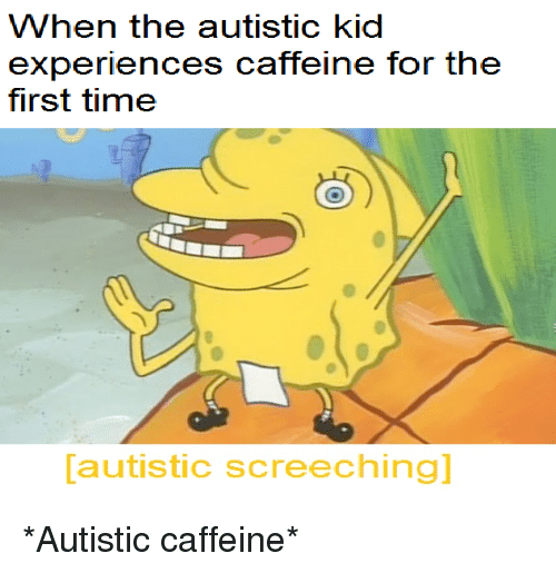 When The Autistic Kid: When the autistic kid  experiences caffeine for the  first time  autistic screeching] <p>*Autistic caffeine*</p>