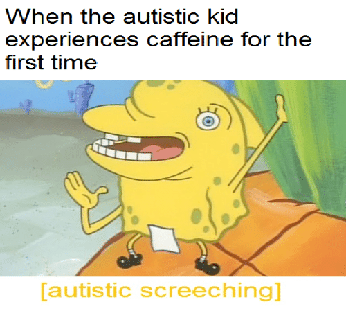 When The Autistic Kid: When the autistic kid  experiences caffeine for the  first time  autistic screeching]