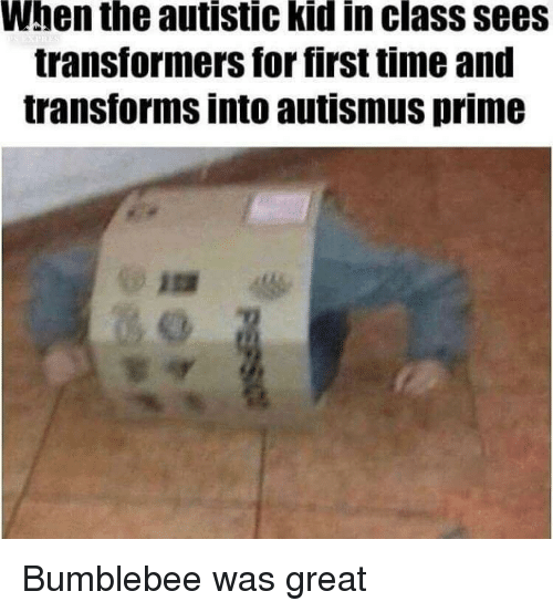 Autistic Kid: When the autistic kid in class sees  transformers for first time and  transforms into autismus prime Bumblebee was great