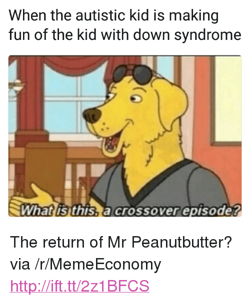 "Autistic Kid: When the autistic kid is making  fun of the kid with down syndrome  What is this,a crossover episode? <p>The return of Mr Peanutbutter? via /r/MemeEconomy <a href=""http://ift.tt/2z1BFCS"">http://ift.tt/2z1BFCS</a></p>"