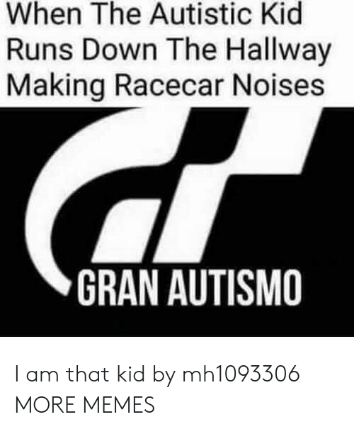 Autistic Kid: When The Autistic Kid  Runs Down The Hallway  Making Racecar Noises  GRAN AUTISMO I am that kid by mh1093306 MORE MEMES