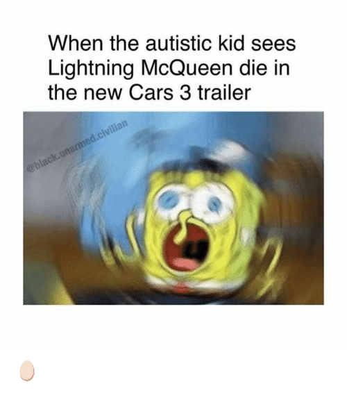 When The Autistic Kid: When the autistic kid sees  Lightning McQueen die in  the new Cars 3 trailer 🥚