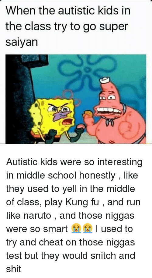 super saiyan: When the autistic kids in  the class try to go super  saiyan Autistic kids were so interesting in middle school honestly , like they used to yell in the middle of class, play Kung fu , and run like naruto , and those niggas were so smart 😭😭 I used to try and cheat on those niggas test but they would snitch and shit