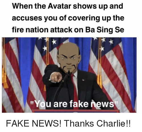 "Charlie, Fake, and Fire: When the Avatar shows up and  accuses you of covering up the  fire nation attack on Ba Sing Se  ""You are fake news FAKE NEWS!  Thanks Charlie!!"