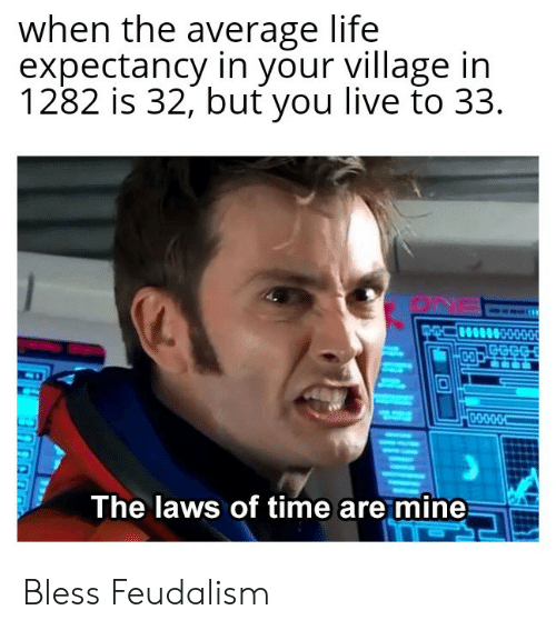 The Laws: when the average life  expectancy in your village ir  1282 is 32, but you live to 3:3  The laws of time are mine Bless Feudalism