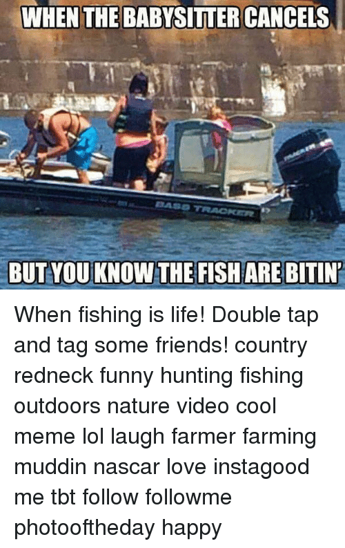 meme: WHEN THE BABYSITTER CANCELS  BASD TRACKER  BUT YOU KNOW THE FISH ARE BITIN When fishing is life! Double tap and tag some friends! country redneck funny hunting fishing outdoors nature video cool meme lol laugh farmer farming muddin nascar love instagood me tbt follow followme photooftheday happy