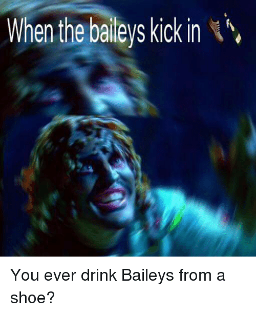 You Ever Drink Bailey S From A Shoe