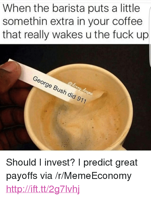 "Coffee, Fuck, and Http: When the barista puts a little  somethin extra in your coffee  that really wakes u the fuck up  George Bush did 911 <p>Should I invest? I predict great payoffs via /r/MemeEconomy <a href=""http://ift.tt/2g7lvhj"">http://ift.tt/2g7lvhj</a></p>"