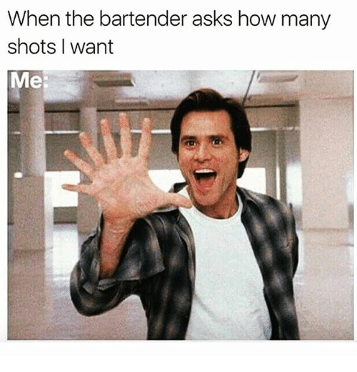 Memes, Asks, and 🤖: When the bartender asks how many  shots I want  Me: