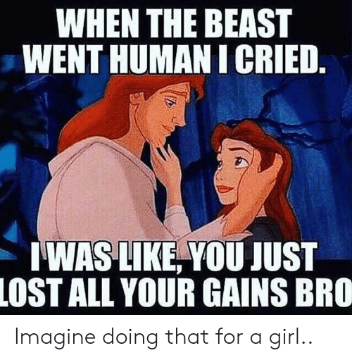 gains: WHEN THE BEAST  WENT HUMAN I CRIED.  WAS LIKE, YOU JUST  LOST ALL YOUR GAINS BRO Imagine doing that for a girl..
