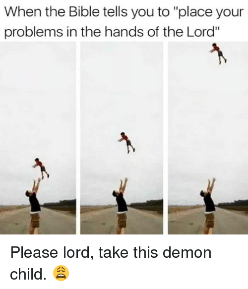 "Memes, Bible, and The Bible: When the Bible tells you to ""place your  problems in the hands of the Lord"" Please lord, take this demon child. 😩"
