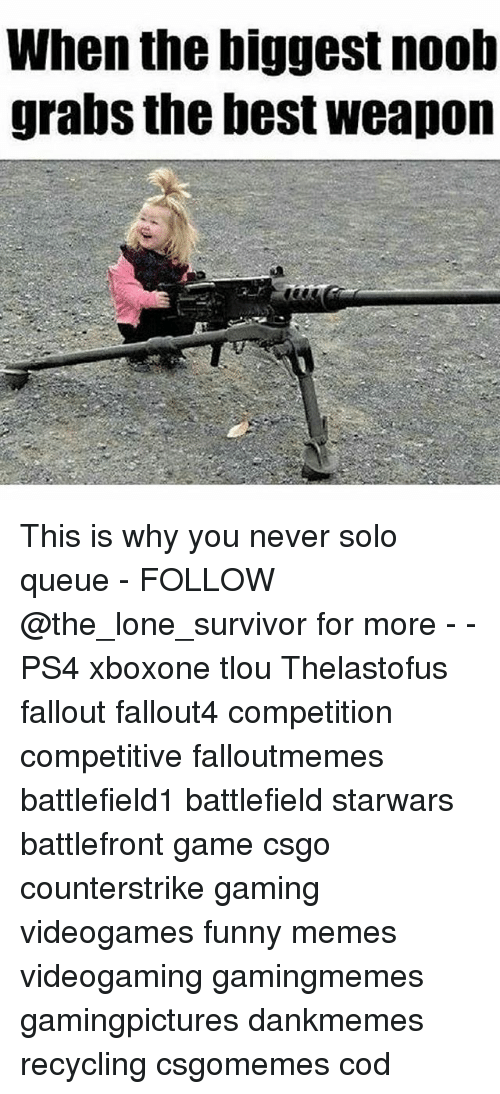 Noobing: When the biggest noob  grabs the best weapon This is why you never solo queue - FOLLOW @the_lone_survivor for more - - PS4 xboxone tlou Thelastofus fallout fallout4 competition competitive falloutmemes battlefield1 battlefield starwars battlefront game csgo counterstrike gaming videogames funny memes videogaming gamingmemes gamingpictures dankmemes recycling csgomemes cod