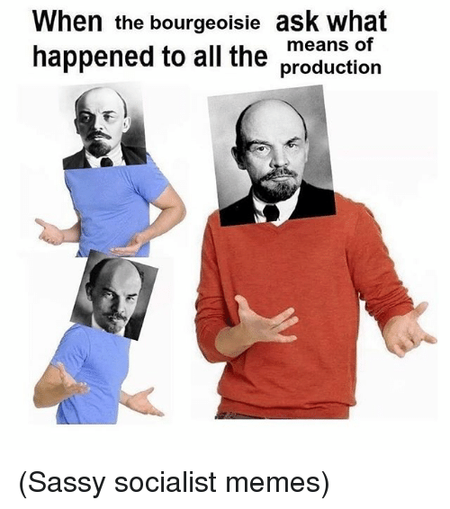 when the bourgeoisie ask what means of happened to all 1830196 🔥 25 best memes about meme, memes, sassy, and socialist meme,Socialism Memes