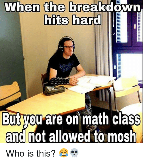 Memes, 🤖, and Class: When the  breakdown,  hits hard  But you are on math class  and not allowed to mosh Who is this? 😂💀