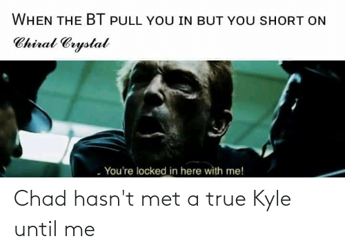 here with me: WHEN THE BT PULL YOU IN BUT YOU SHORT ON  Chiral Crystal  You're locked in here with me! Chad hasn't met a true Kyle until me