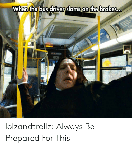 Slams: When the bus driver slams on the brakes..  8131 lolzandtrollz:  Always Be Prepared For This