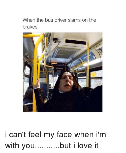 Can't Feel My Face: When the bus driver slams on the  brakes i can't feel my face when i'm with you...........but i love it