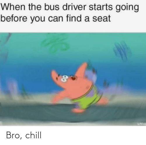 seat: When the bus driver starts going  before you can find a seat  AWACooe  00 Bro, chill