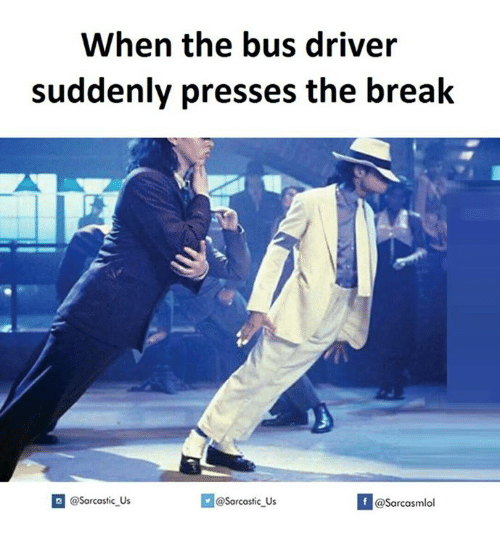 Driver, Bus, and Drivers: When the bus driver  suddenly presses the break  @sarcastic Us  Sarcastic us  If @Sarcasmlol